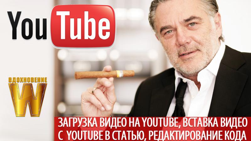 Загрузка видео на Youtube, вставка видео с Youtube в статью, редактирование кода видео.