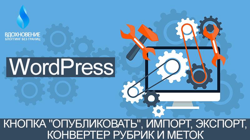 """Инструменты WordPress — Кнопка """"Опубликовать"""", Импорт, Экспорт, Конвертер рубрик и меток."""