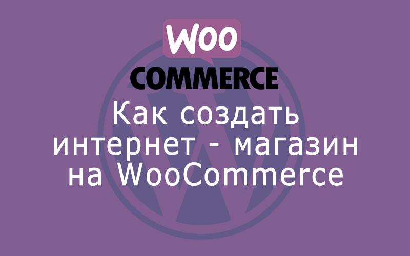 Как создать интернет-магазин на WooCommerce